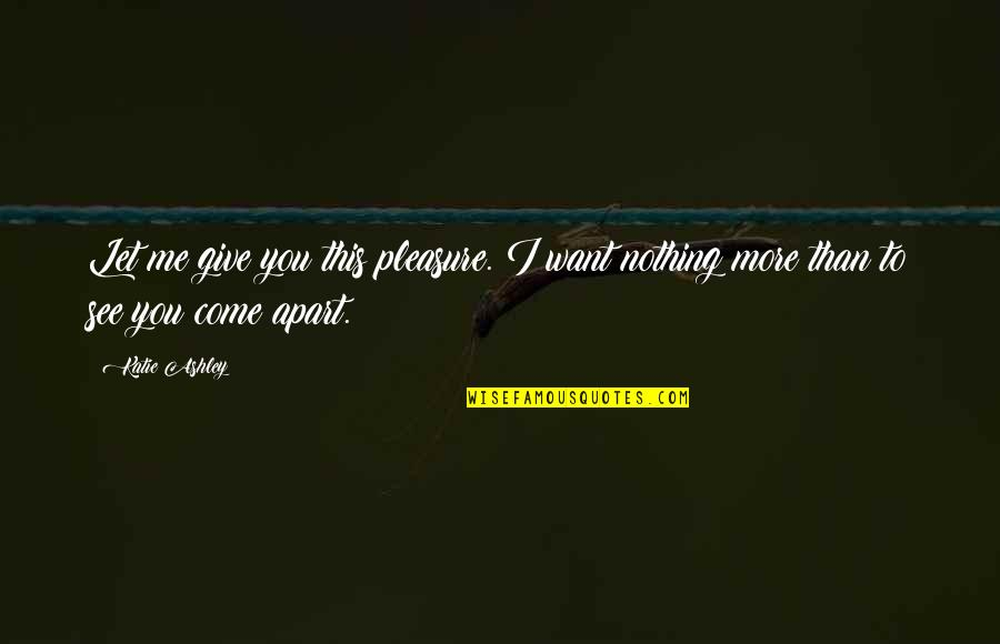 Want To See You Quotes By Katie Ashley: Let me give you this pleasure. I want