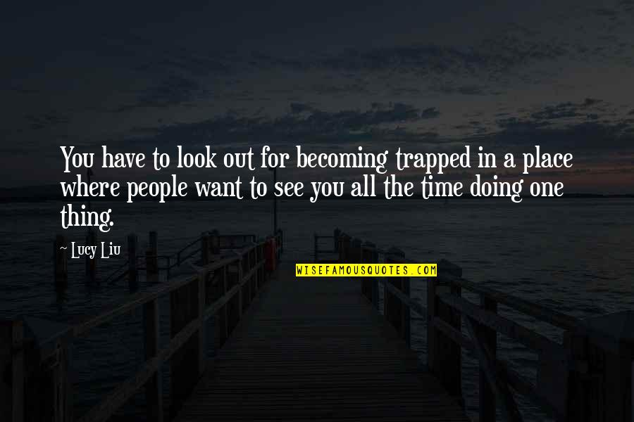 Want To See You Quotes By Lucy Liu: You have to look out for becoming trapped