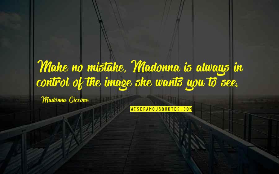 Want To See You Quotes By Madonna Ciccone: Make no mistake, Madonna is always in control