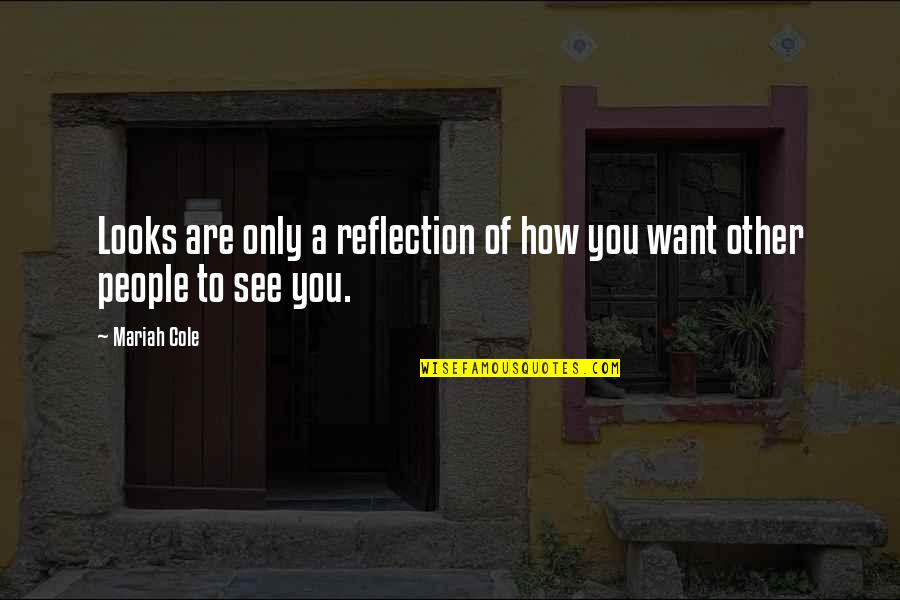 Want To See You Quotes By Mariah Cole: Looks are only a reflection of how you