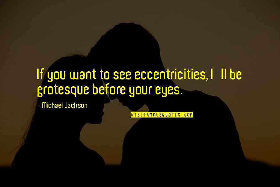 Want To See You Quotes By Michael Jackson: If you want to see eccentricities, I'll be