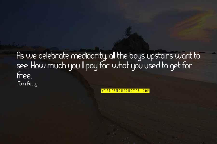 Want To See You Quotes By Tom Petty: As we celebrate mediocrity, all the boys upstairs