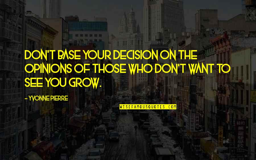Want To See You Quotes By Yvonne Pierre: Don't base your decision on the opinions of