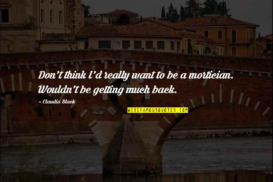 Want U Back Quotes By Claudia Black: Don't think I'd really want to be a