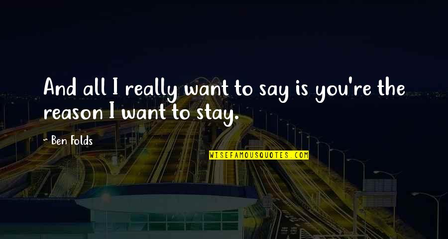 Want You To Stay Quotes By Ben Folds: And all I really want to say is