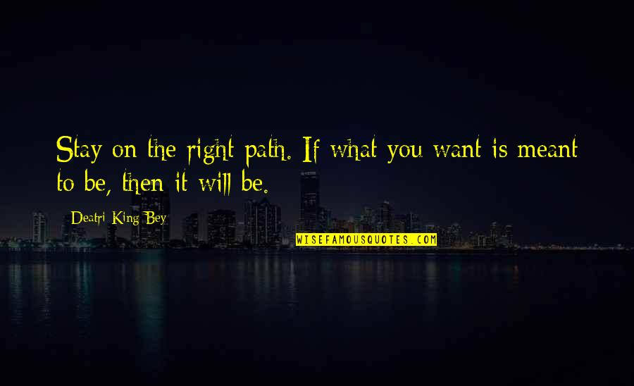 Want You To Stay Quotes By Deatri King-Bey: Stay on the right path. If what you