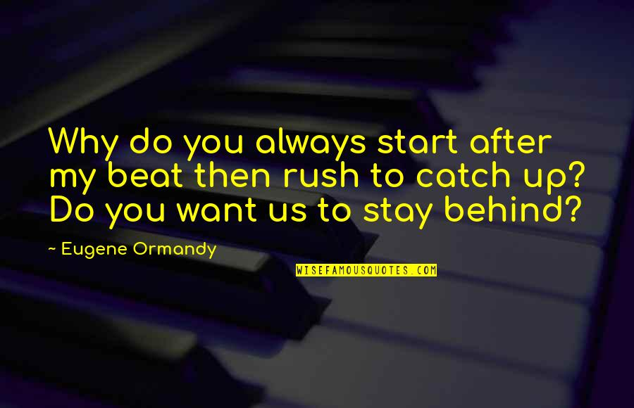 Want You To Stay Quotes By Eugene Ormandy: Why do you always start after my beat