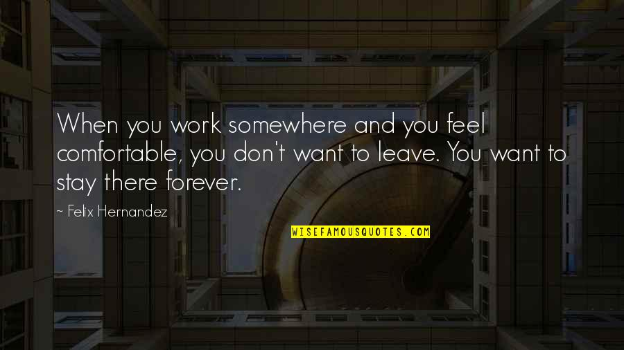 Want You To Stay Quotes By Felix Hernandez: When you work somewhere and you feel comfortable,