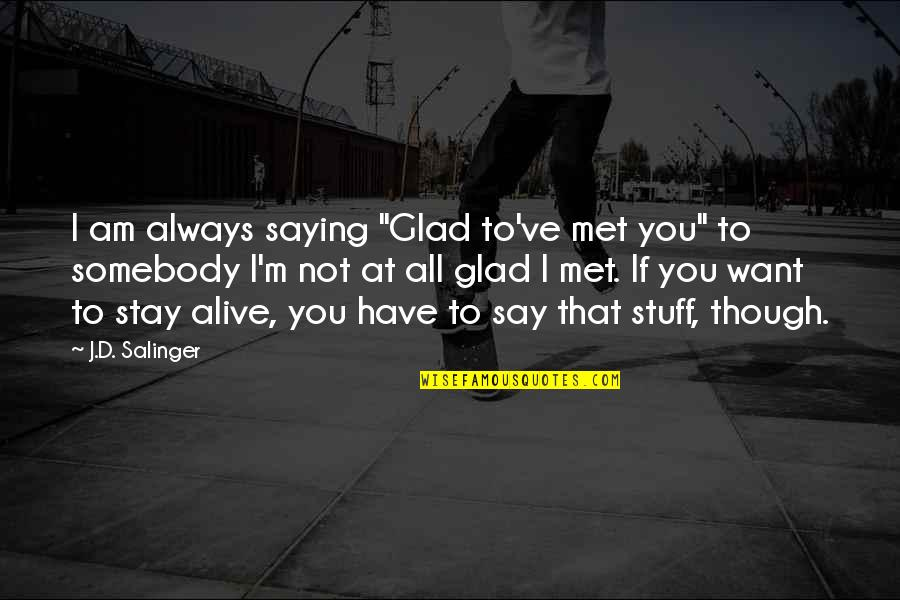 "Want You To Stay Quotes By J.D. Salinger: I am always saying ""Glad to've met you"""