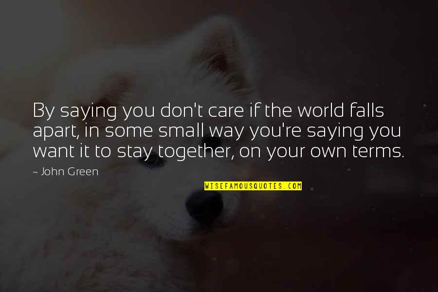 Want You To Stay Quotes By John Green: By saying you don't care if the world