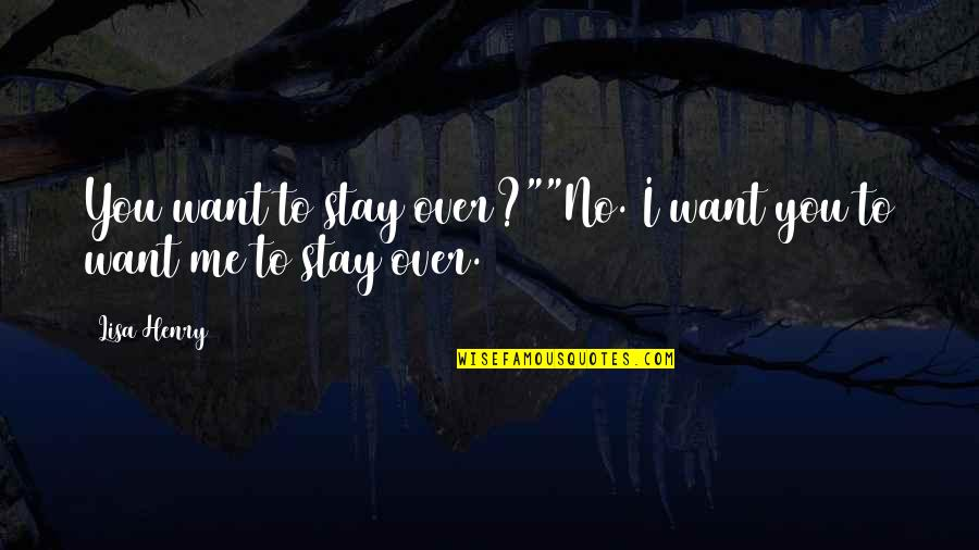 "Want You To Stay Quotes By Lisa Henry: You want to stay over?""""No. I want you"