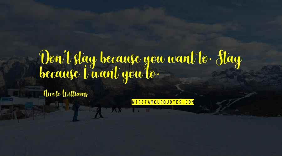 Want You To Stay Quotes By Nicole Williams: Don't stay because you want to. Stay because