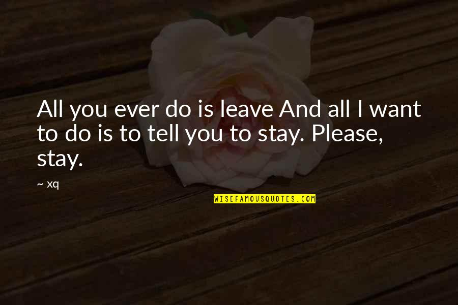 Want You To Stay Quotes By Xq: All you ever do is leave And all
