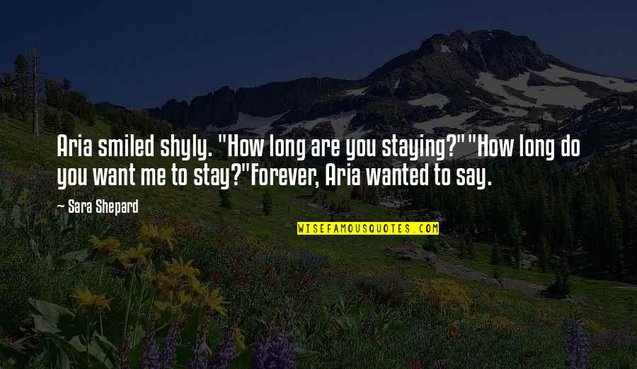 """Wanted By Sara Shepard Quotes By Sara Shepard: Aria smiled shyly. """"How long are you staying?""""""""How"""
