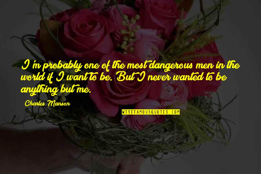 Wanted Man Quotes By Charles Manson: I'm probably one of the most dangerous men