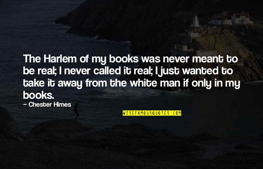 Wanted Man Quotes By Chester Himes: The Harlem of my books was never meant