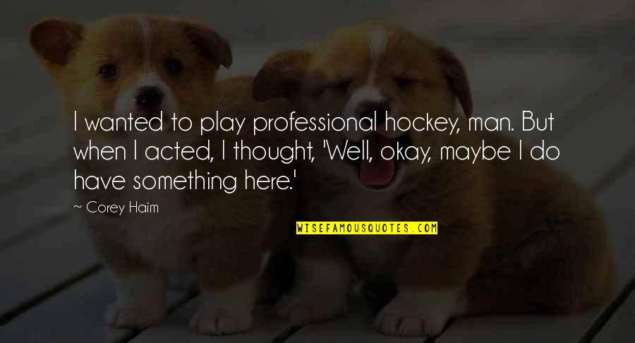 Wanted Man Quotes By Corey Haim: I wanted to play professional hockey, man. But