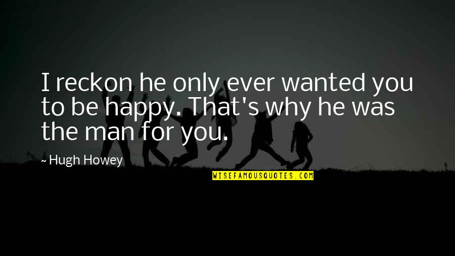 Wanted Man Quotes By Hugh Howey: I reckon he only ever wanted you to