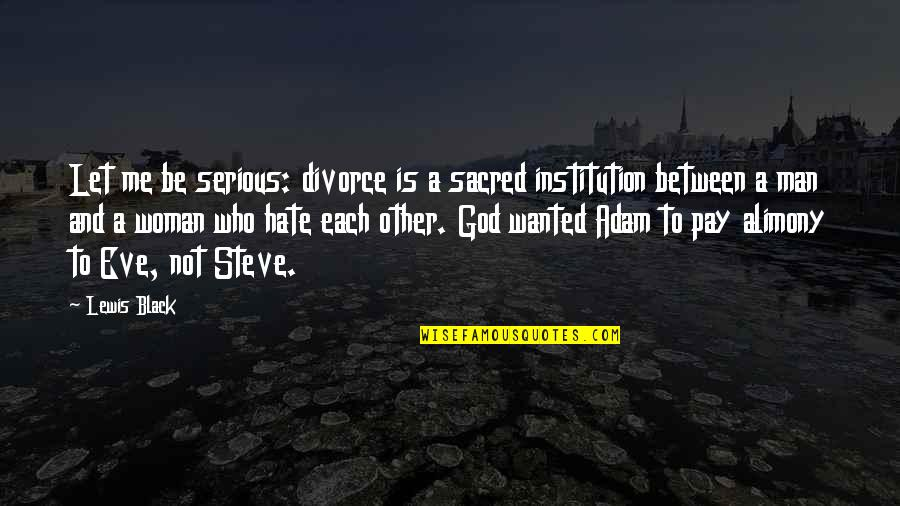 Wanted Man Quotes By Lewis Black: Let me be serious: divorce is a sacred