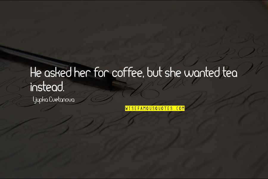 Wanted Man Quotes By Ljupka Cvetanova: He asked her for coffee, but she wanted
