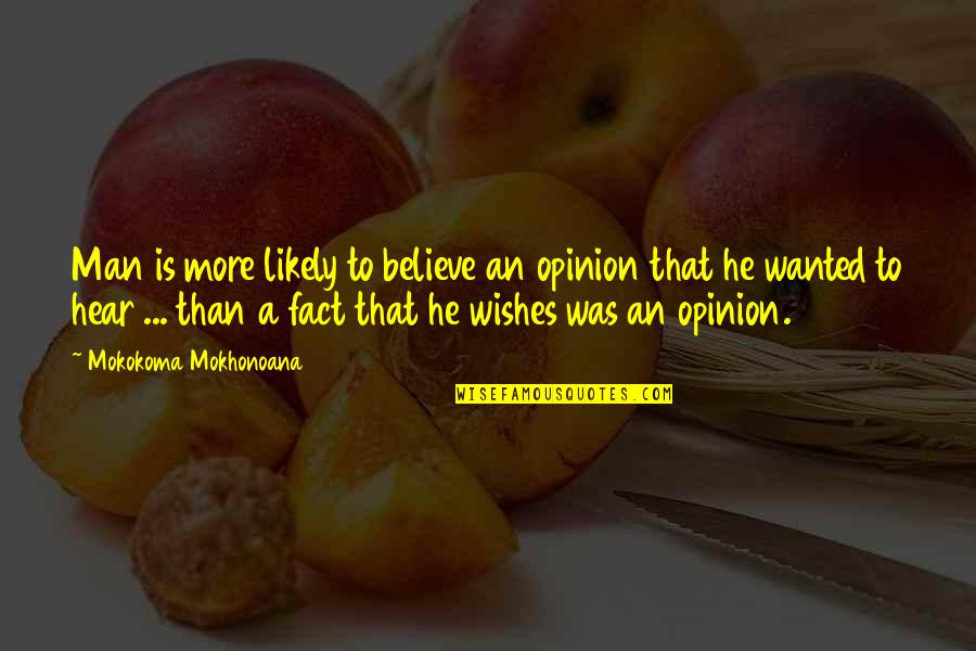 Wanted Man Quotes By Mokokoma Mokhonoana: Man is more likely to believe an opinion