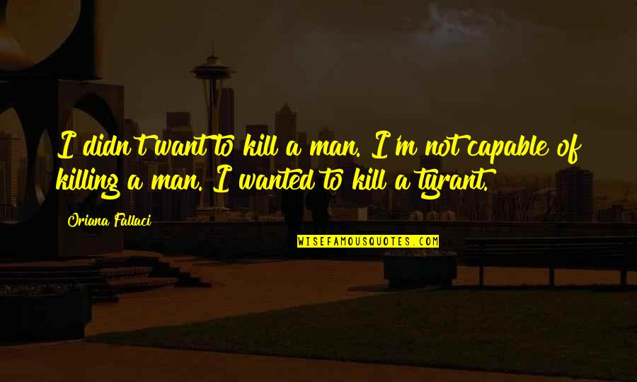 Wanted Man Quotes By Oriana Fallaci: I didn't want to kill a man. I'm