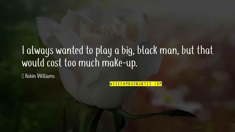Wanted Man Quotes By Robin Williams: I always wanted to play a big, black