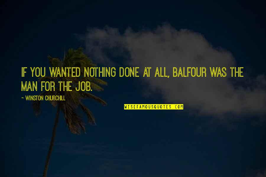 Wanted Man Quotes By Winston Churchill: If you wanted nothing done at all, Balfour