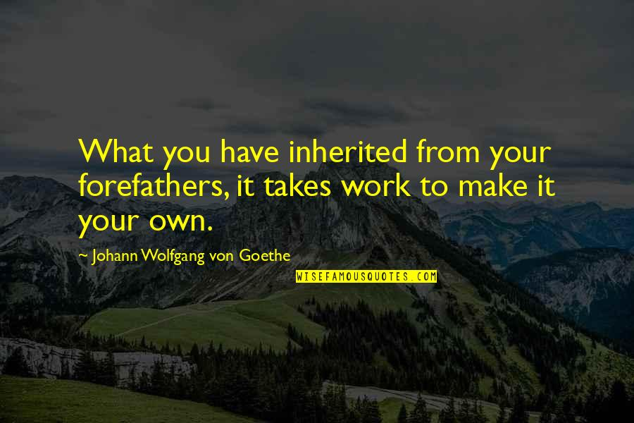 Wanting A Good Man Quotes By Johann Wolfgang Von Goethe: What you have inherited from your forefathers, it