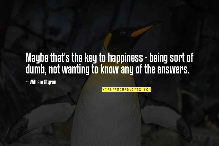 Wanting Answers Quotes By William Styron: Maybe that's the key to happiness - being