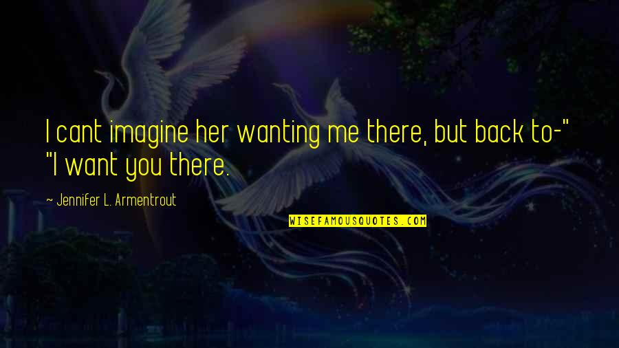 Wanting Back Your Ex Quotes By Jennifer L. Armentrout: I cant imagine her wanting me there, but