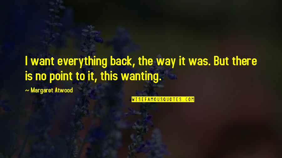 Wanting Back Your Ex Quotes By Margaret Atwood: I want everything back, the way it was.