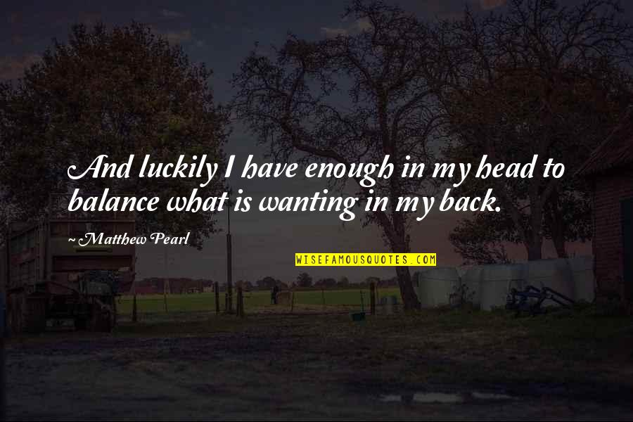 Wanting Back Your Ex Quotes By Matthew Pearl: And luckily I have enough in my head