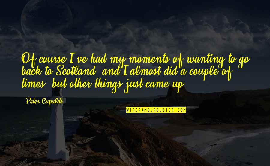 Wanting Back Your Ex Quotes By Peter Capaldi: Of course I've had my moments of wanting