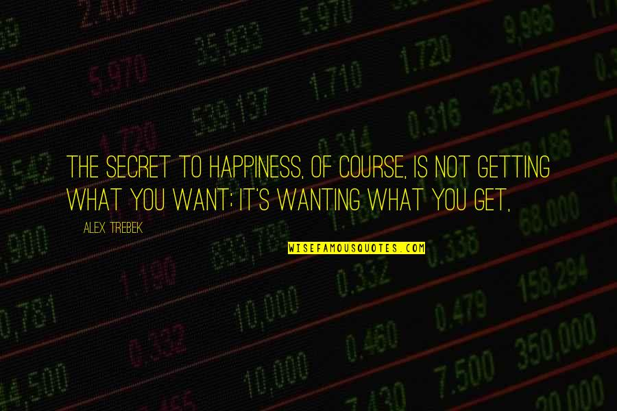 Wanting Happiness Quotes By Alex Trebek: The secret to happiness, of course, is not