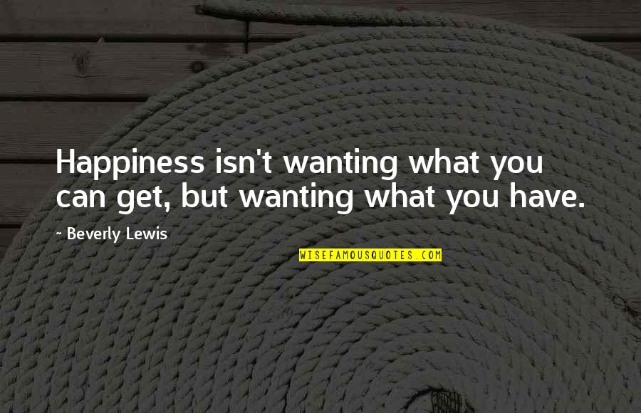 Wanting Happiness Quotes By Beverly Lewis: Happiness isn't wanting what you can get, but