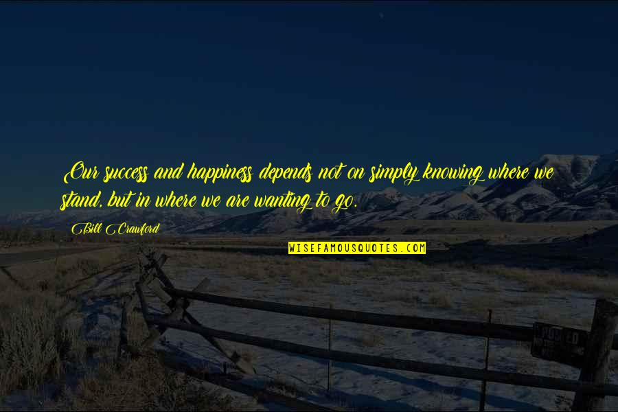 Wanting Happiness Quotes By Bill Crawford: Our success and happiness depends not on simply