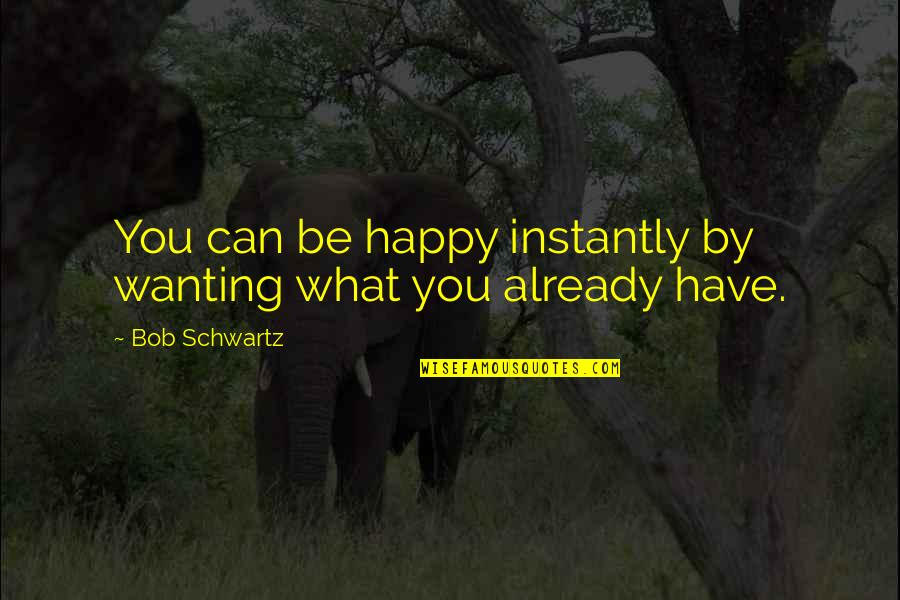 Wanting Happiness Quotes By Bob Schwartz: You can be happy instantly by wanting what