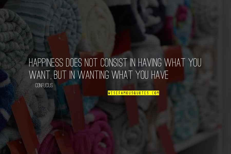 Wanting Happiness Quotes By Confucius: Happiness does not consist in having what you
