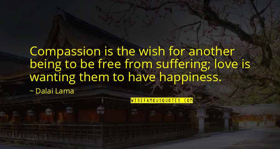 Wanting Happiness Quotes By Dalai Lama: Compassion is the wish for another being to