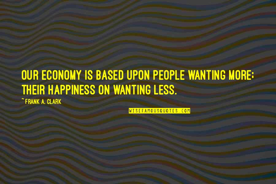 Wanting Happiness Quotes By Frank A. Clark: Our economy is based upon people wanting more;