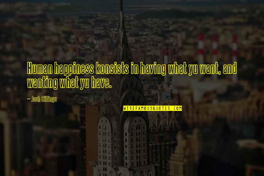 Wanting Happiness Quotes By Josh Billings: Human happiness konsists in having what yu want,