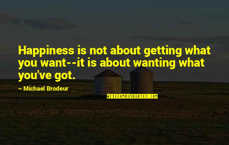 Wanting Happiness Quotes By Michael Brodeur: Happiness is not about getting what you want--it