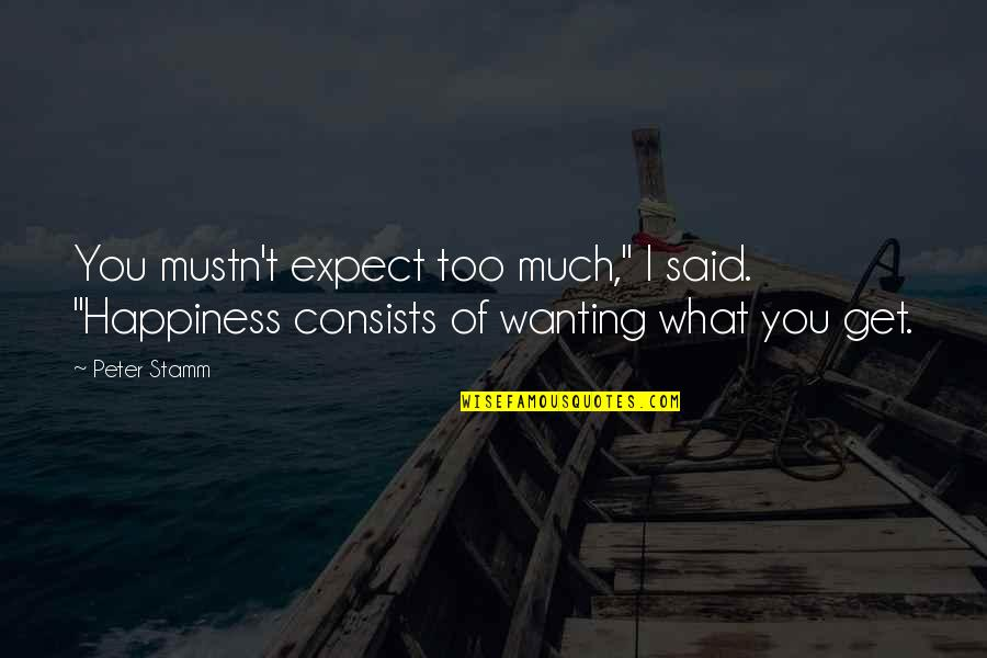 """Wanting Happiness Quotes By Peter Stamm: You mustn't expect too much,"""" I said. """"Happiness"""