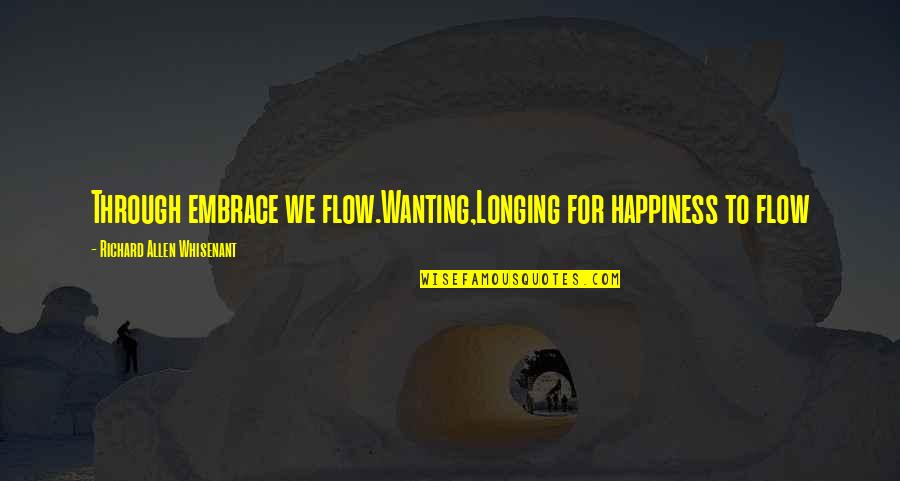 Wanting Happiness Quotes By Richard Allen Whisenant: Through embrace we flow.Wanting,Longing for happiness to flow