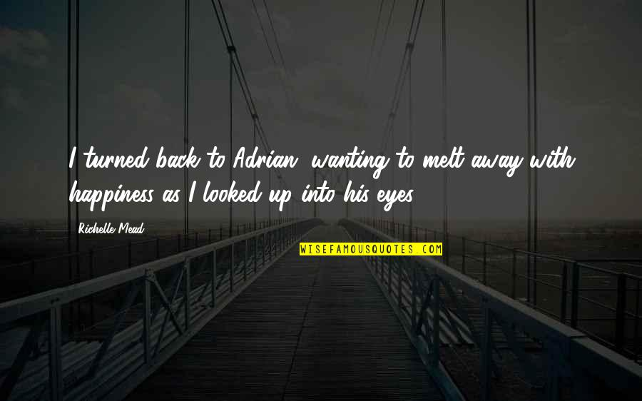 Wanting Happiness Quotes By Richelle Mead: I turned back to Adrian, wanting to melt