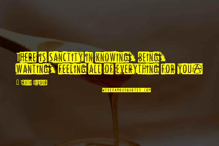 Wanting Happiness Quotes By Truth Devour: There is sanctity in knowing, being, wanting, feeling