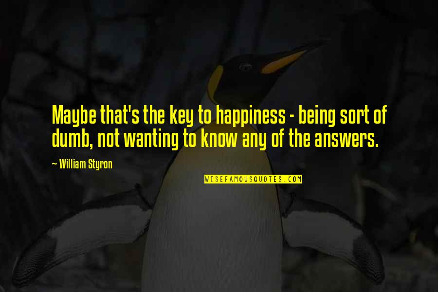 Wanting Happiness Quotes By William Styron: Maybe that's the key to happiness - being