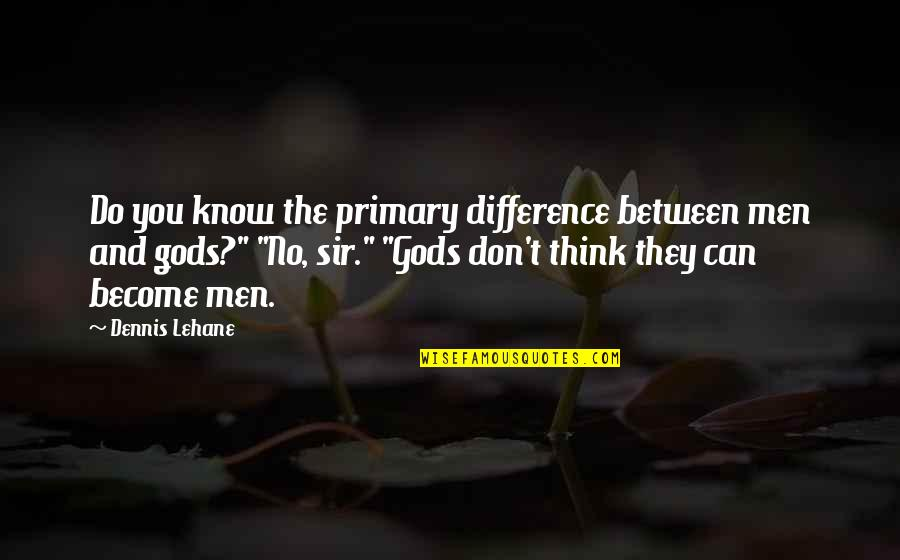 Wanting More Knowledge Quotes By Dennis Lehane: Do you know the primary difference between men