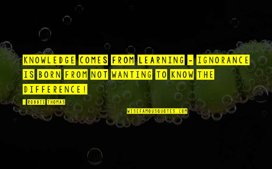 Wanting More Knowledge Quotes By Robbie Thomas: Knowledge comes from learning - Ignorance is born